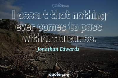 Photo Quote of I assert that nothing ever comes to pass without a cause.