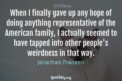Photo Quote of When I finally gave up any hope of doing anything representative of the American family, I actually seemed to have tapped into other people's weirdness in that way.