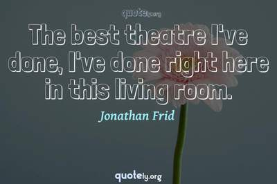 Photo Quote of The best theatre I've done, I've done right here in this living room.