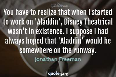 Photo Quote of You have to realize that when I started to work on 'Aladdin', Disney Theatrical wasn't in existence. I suppose I had always hoped that 'Aladdin' would be somewhere on the runway.