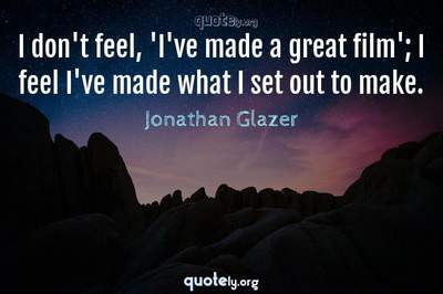 Photo Quote of I don't feel, 'I've made a great film'; I feel I've made what I set out to make.