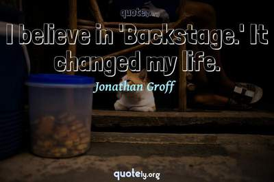 Photo Quote of I believe in 'Backstage.' It changed my life.
