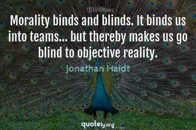 Photo Quote of Morality binds and blinds. It binds us into teams... but thereby makes us go blind to objective reality.