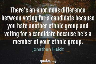 Photo Quote of There's an enormous difference between voting for a candidate because you hate another ethnic group and voting for a candidate because he's a member of your ethnic group.