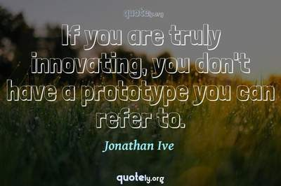 Photo Quote of If you are truly innovating, you don't have a prototype you can refer to.