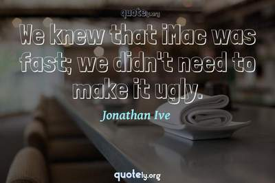 Photo Quote of We knew that iMac was fast; we didn't need to make it ugly.