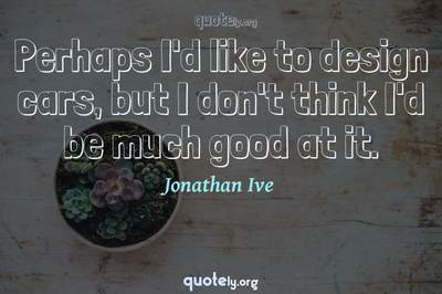 Photo Quote of Perhaps I'd like to design cars, but I don't think I'd be much good at it.