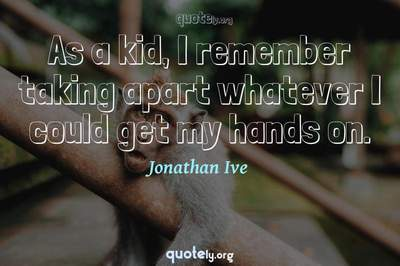 Photo Quote of As a kid, I remember taking apart whatever I could get my hands on.