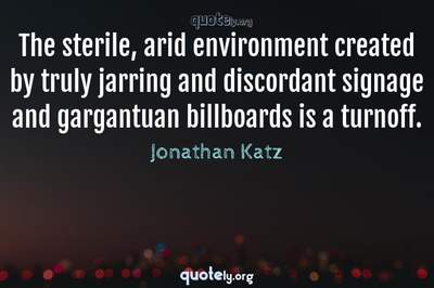 Photo Quote of The sterile, arid environment created by truly jarring and discordant signage and gargantuan billboards is a turnoff.