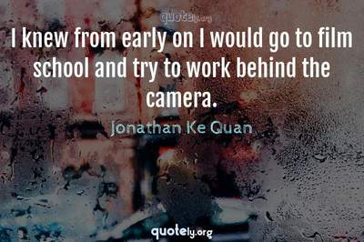 Photo Quote of I knew from early on I would go to film school and try to work behind the camera.