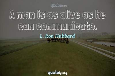 Photo Quote of A man is as alive as he can communicate.