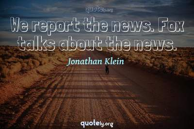 Photo Quote of We report the news. Fox talks about the news.
