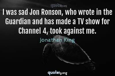 Photo Quote of I was sad Jon Ronson, who wrote in the Guardian and has made a TV show for Channel 4, took against me.