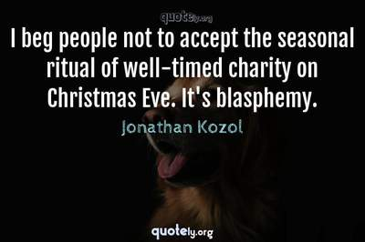 Photo Quote of I beg people not to accept the seasonal ritual of well-timed charity on Christmas Eve. It's blasphemy.