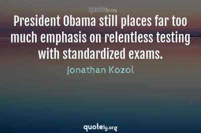 Photo Quote of President Obama still places far too much emphasis on relentless testing with standardized exams.