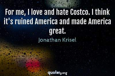 Photo Quote of For me, I love and hate Costco. I think it's ruined America and made America great.
