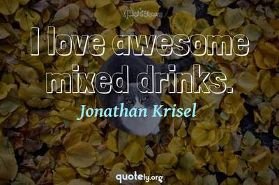 Photo Quote of I love awesome mixed drinks.