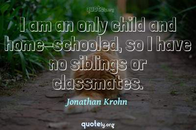 Photo Quote of I am an only child and home-schooled, so I have no siblings or classmates.
