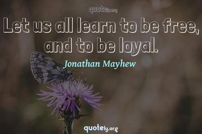 Photo Quote of Let us all learn to be free, and to be loyal.