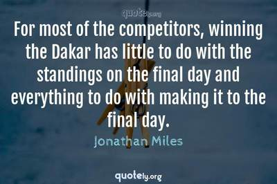 Photo Quote of For most of the competitors, winning the Dakar has little to do with the standings on the final day and everything to do with making it to the final day.