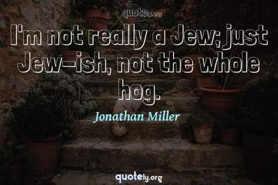 Photo Quote of I'm not really a Jew; just Jew-ish, not the whole hog.