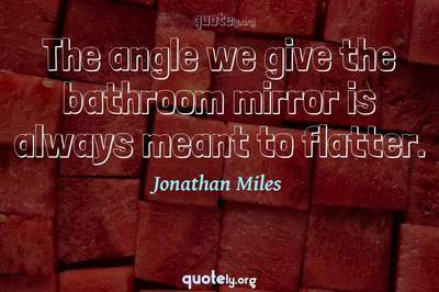 Photo Quote of The angle we give the bathroom mirror is always meant to flatter.