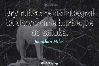 Photo Quote of Dry rubs are as integral to downhome barbeque as smoke.