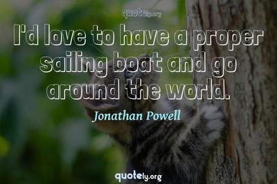 Photo Quote of I'd love to have a proper sailing boat and go around the world.