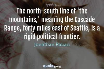Photo Quote of The north-south line of 'the mountains,' meaning the Cascade Range, forty miles east of Seattle, is a rigid political frontier.