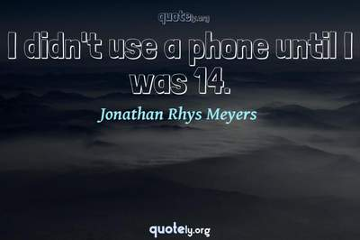 Photo Quote of I didn't use a phone until I was 14.