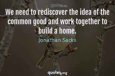 Photo Quote of We need to rediscover the idea of the common good and work together to build a home.