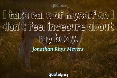 Photo Quote of I take care of myself so I don't feel insecure about my body.