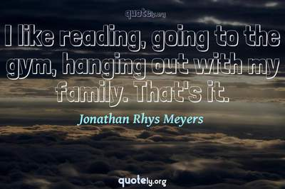 Photo Quote of I like reading, going to the gym, hanging out with my family. That's it.