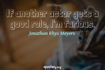 Photo Quote of If another actor gets a good role, I'm furious.