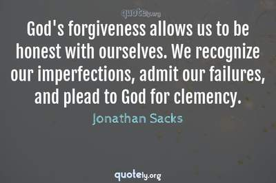 Photo Quote of God's forgiveness allows us to be honest with ourselves. We recognize our imperfections, admit our failures, and plead to God for clemency.