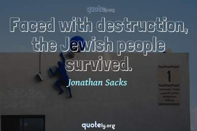 Photo Quote of Faced with destruction, the Jewish people survived.