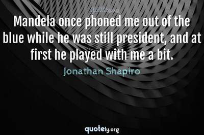 Photo Quote of Mandela once phoned me out of the blue while he was still president, and at first he played with me a bit.