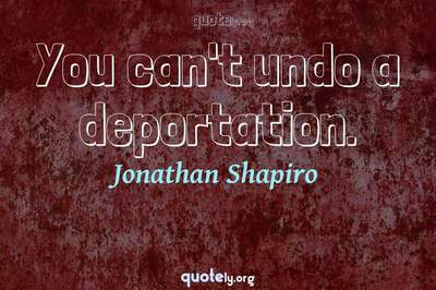 Photo Quote of You can't undo a deportation.