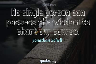 Photo Quote of No single person can possess the wisdom to chart our course.