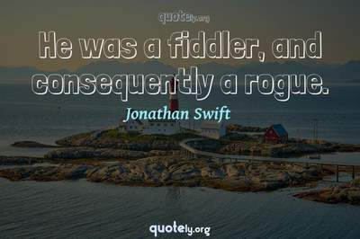 Photo Quote of He was a fiddler, and consequently a rogue.