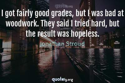 Photo Quote of I got fairly good grades, but I was bad at woodwork. They said I tried hard, but the result was hopeless.