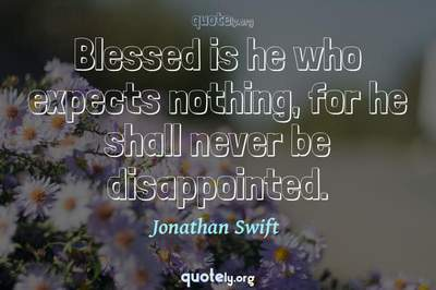 Photo Quote of Blessed is he who expects nothing, for he shall never be disappointed.