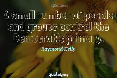 Photo Quote of A small number of people and groups control the Democratic primary.