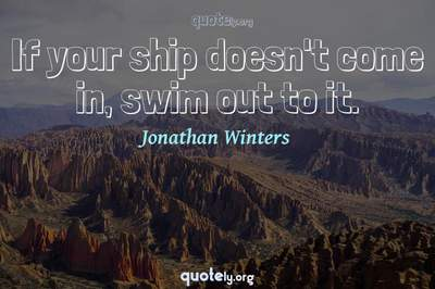 Photo Quote of If your ship doesn't come in, swim out to it.