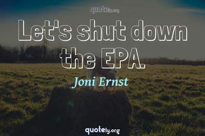 Photo Quote of Let's shut down the EPA.