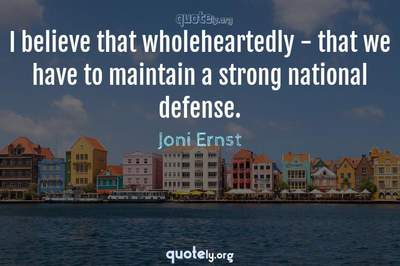 Photo Quote of I believe that wholeheartedly - that we have to maintain a strong national defense.