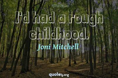 Photo Quote of I'd had a rough childhood.