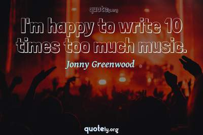 Photo Quote of I'm happy to write 10 times too much music.