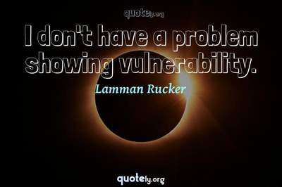 Photo Quote of I don't have a problem showing vulnerability.