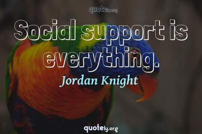 Photo Quote of Social support is everything.